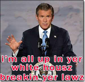 bush up in the whitehouse breaking our laws